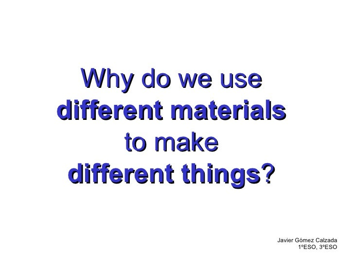 Why do we use different materials to make different things ? Javier Gómez Calzada 1ºESO, 3ºESO