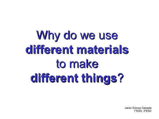 Why do we usedifferent materials      to make different things?                  Javier Gómez Calzada                     ...