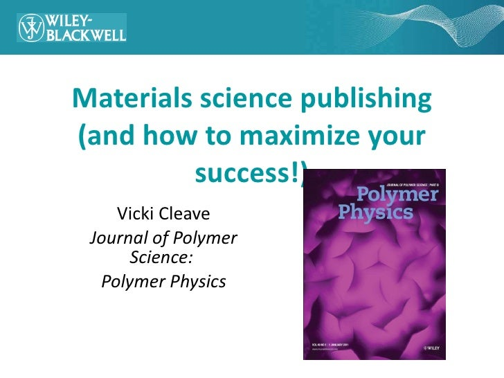Materials science publishing (and how to maximize your success!) Vicki Cleave Journal of Polymer Science:  Polymer Physics
