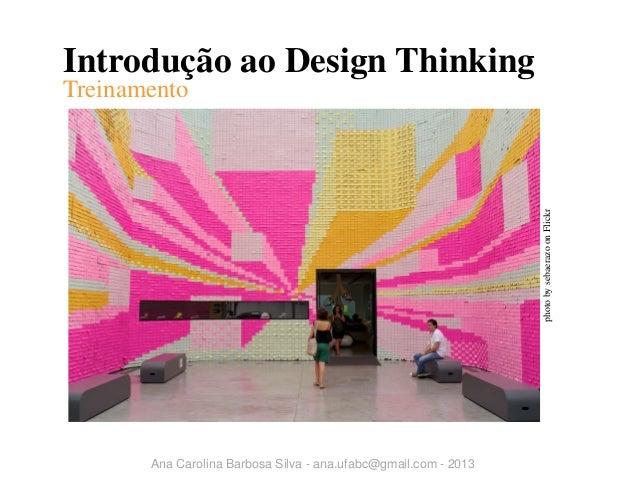 Introdução ao Design Thinking  photo by sebaerazo on Flickr  Treinamento  Ana Carolina Barbosa Silva - ana.ufabc@gmail.com...