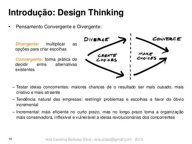 Introdução: Design Thinking •  Pensamento Convergente e Divergente:  Divergente: multiplicar opções para criar escolhas  a...