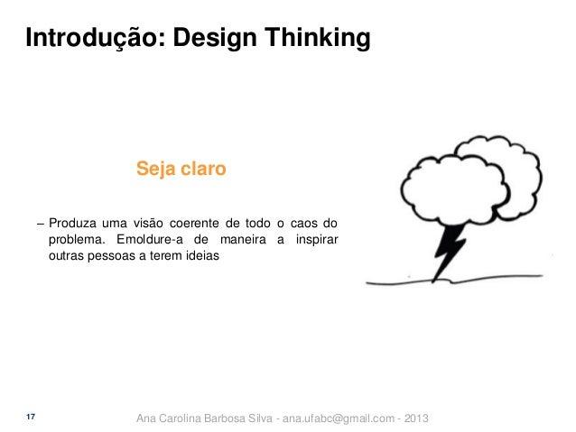 Introdução: Design Thinking  Seja claro ‒ Produza uma visão coerente de todo o caos do problema. Emoldure-a de maneira a i...