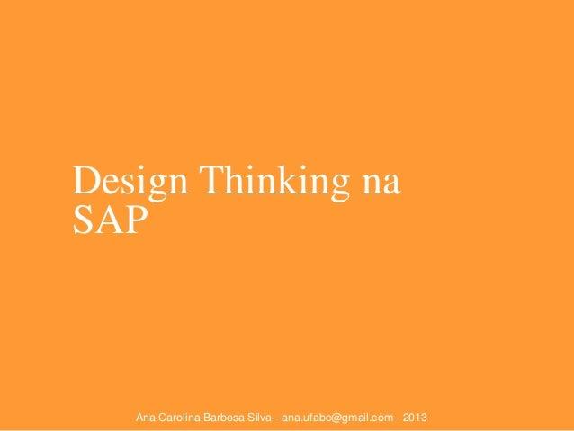 Design Thinking na SAP  Ana Carolina Barbosa Silva - ana.ufabc@gmail.com - 2013