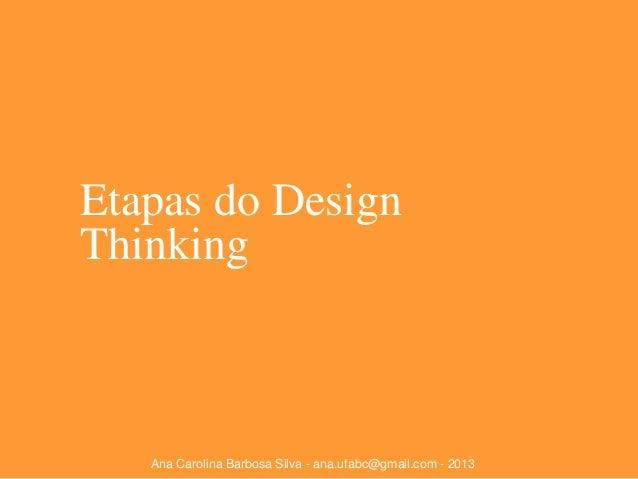 Etapas do Design Thinking  Ana Carolina Barbosa Silva - ana.ufabc@gmail.com - 2013