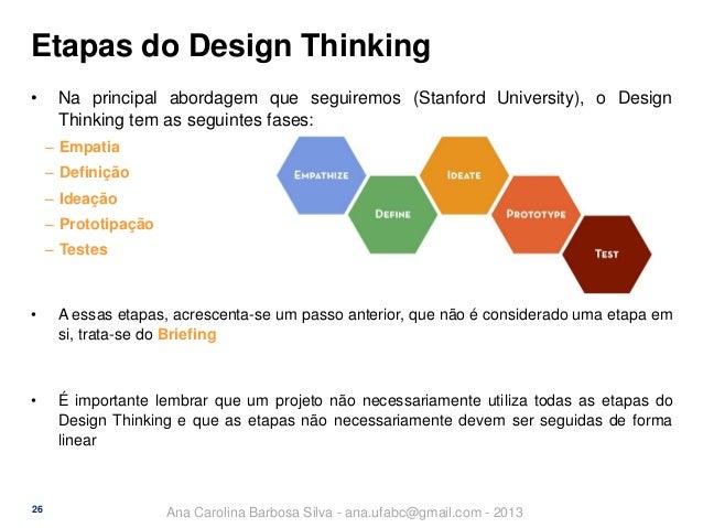 Etapas do Design Thinking •  Na principal abordagem que seguiremos (Stanford University), o Design Thinking tem as seguint...