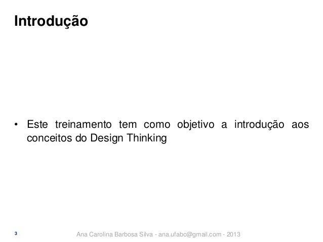 Introdução  • Este treinamento tem como objetivo a introdução aos conceitos do Design Thinking  3  Ana Carolina Barbosa Si...