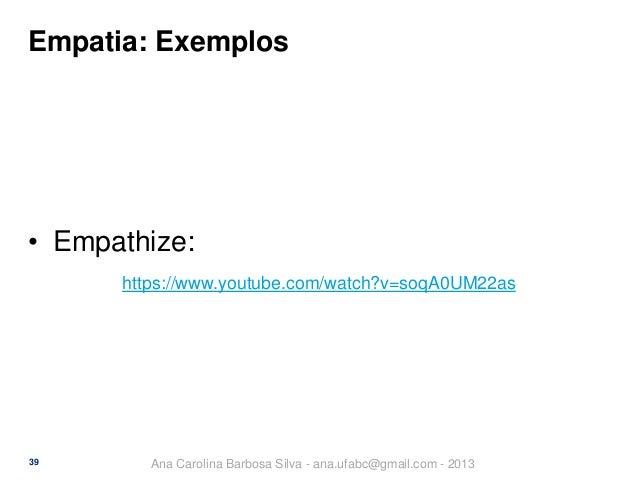 Empatia: Exemplos  • Empathize: https://www.youtube.com/watch?v=soqA0UM22as  39  Ana Carolina Barbosa Silva - ana.ufabc@gm...