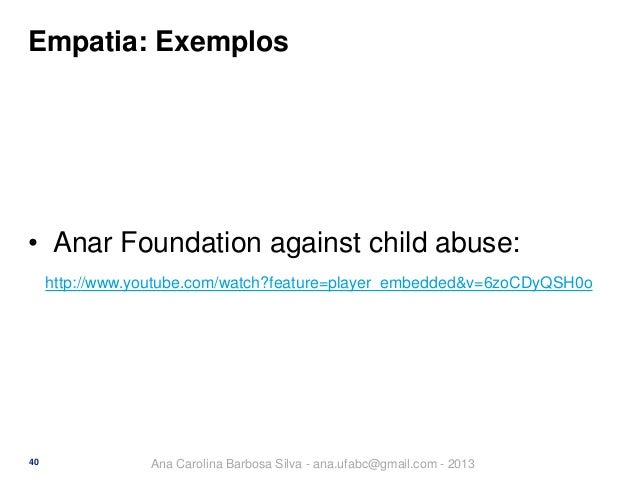 Empatia: Exemplos  • Anar Foundation against child abuse: http://www.youtube.com/watch?feature=player_embedded&v=6zoCDyQSH...
