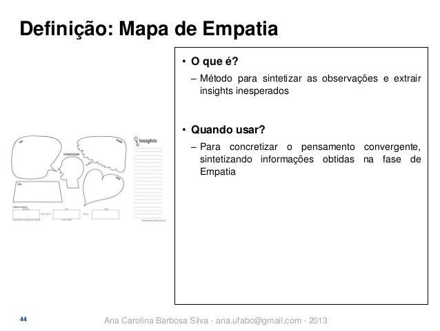 Definição: Mapa de Empatia • O que é? ‒ Método para sintetizar as observações e extrair insights inesperados  • Quando usa...
