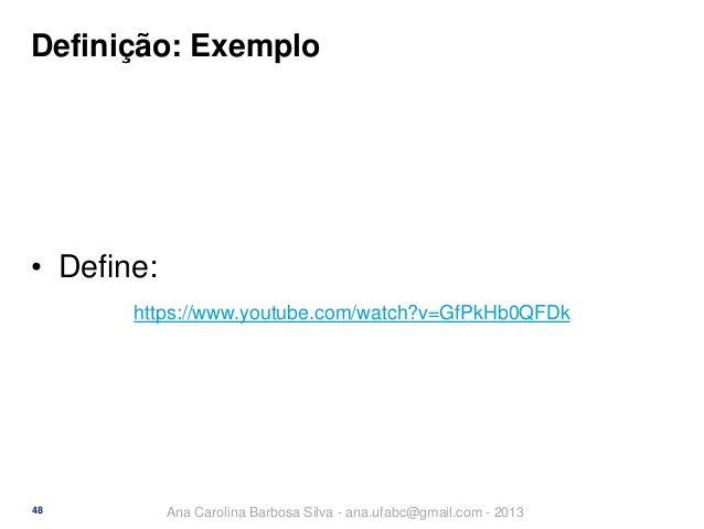 Definição: Exemplo  • Define: https://www.youtube.com/watch?v=GfPkHb0QFDk  48  Ana Carolina Barbosa Silva - ana.ufabc@gmai...