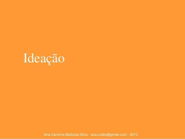 Ideação  Ana Carolina Barbosa Silva - ana.ufabc@gmail.com - 2013
