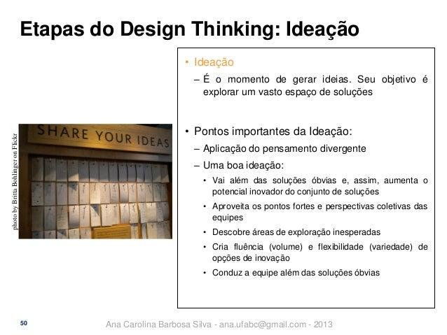 Etapas do Design Thinking: Ideação • Ideação ‒ É o momento de gerar ideias. Seu objetivo é explorar um vasto espaço de sol...