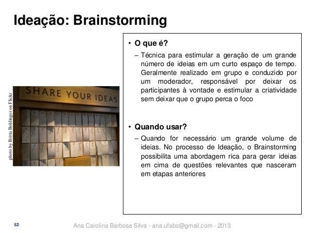 Ideação: Brainstorming • O que é?  photo by Britta Bohlinger on Flickr  ‒ Técnica para estimular a geração de um grande nú...