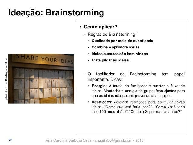 Ideação: Brainstorming • Como aplicar? ‒ Regras do Brainstorming: • Qualidade por meio de quantidade  • Combine e aprimore...