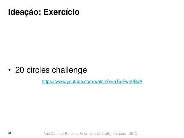 Ideação: Exercício  • 20 circles challenge https://www.youtube.com/watch?v=aTicPwh0BdA  54  Ana Carolina Barbosa Silva - a...
