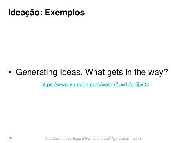 Ideação: Exemplos  • Generating Ideas. What gets in the way? https://www.youtube.com/watch?v=rlJfcr5jw0c  55  Ana Carolina...