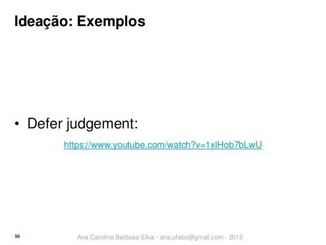 Ideação: Exemplos  • Defer judgement: https://www.youtube.com/watch?v=1xlHob7bLwU  56  Ana Carolina Barbosa Silva - ana.uf...