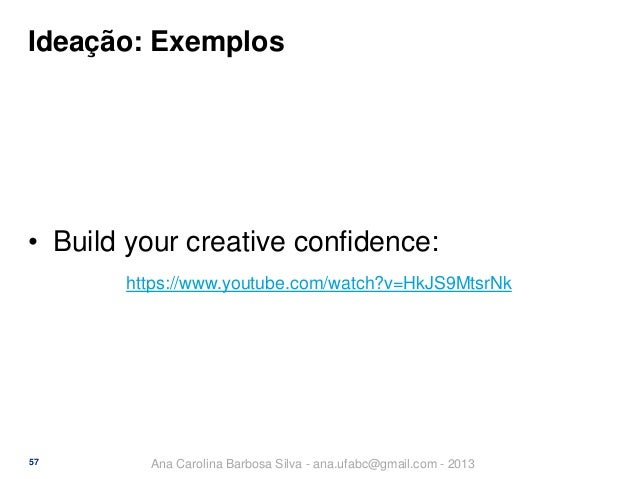 Ideação: Exemplos  • Build your creative confidence: https://www.youtube.com/watch?v=HkJS9MtsrNk  57  Ana Carolina Barbosa...