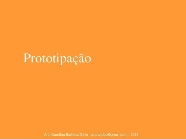 Prototipação  Ana Carolina Barbosa Silva - ana.ufabc@gmail.com - 2013