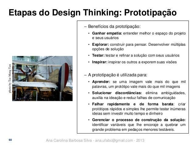 Etapas do Design Thinking: Prototipação ‒ Benefícios da prototipação: • Ganhar empatia: entender melhor o espaço do projet...