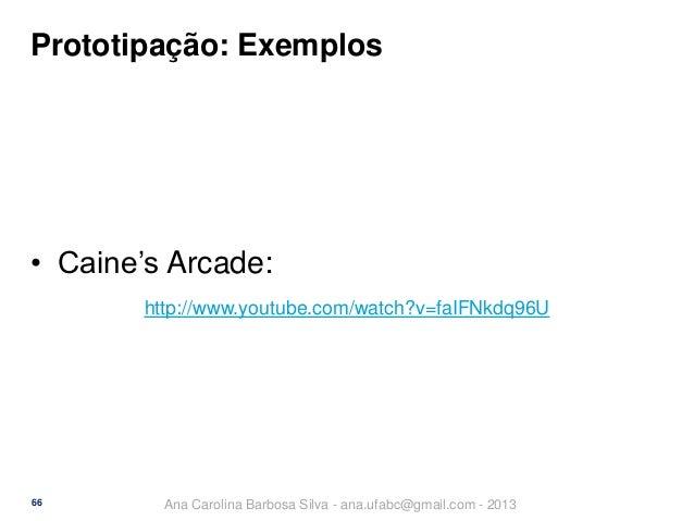 Prototipação: Exemplos  • Caine's Arcade: http://www.youtube.com/watch?v=faIFNkdq96U  66  Ana Carolina Barbosa Silva - ana...