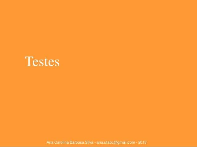 Testes  Ana Carolina Barbosa Silva - ana.ufabc@gmail.com - 2013