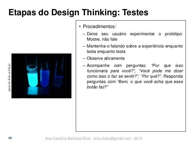 Etapas do Design Thinking: Testes • Procedimentos: ‒ Deixe seu usuário experimentar o protótipo: Mostre, não fale ‒ Manten...