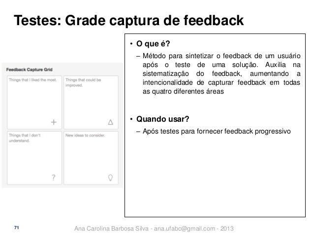 Testes: Grade captura de feedback • O que é? ‒ Método para sintetizar o feedback de um usuário após o teste de uma solução...