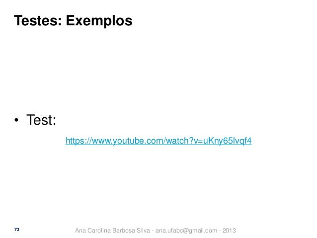 Testes: Exemplos  • Test: https://www.youtube.com/watch?v=uKny65lvqf4  73  Ana Carolina Barbosa Silva - ana.ufabc@gmail.co...