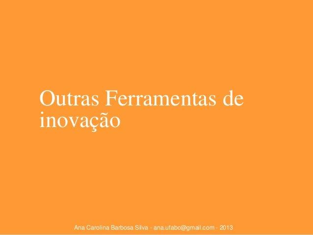 Outras Ferramentas de inovação  Ana Carolina Barbosa Silva - ana.ufabc@gmail.com - 2013