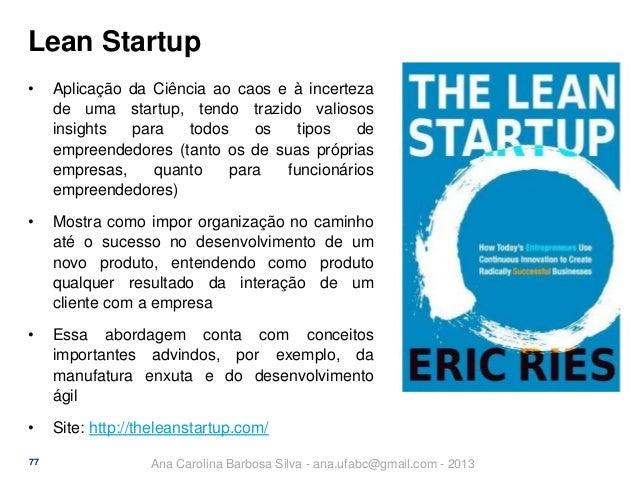 Lean Startup •  Aplicação da Ciência ao caos e à incerteza de uma startup, tendo trazido valiosos insights para todos os t...