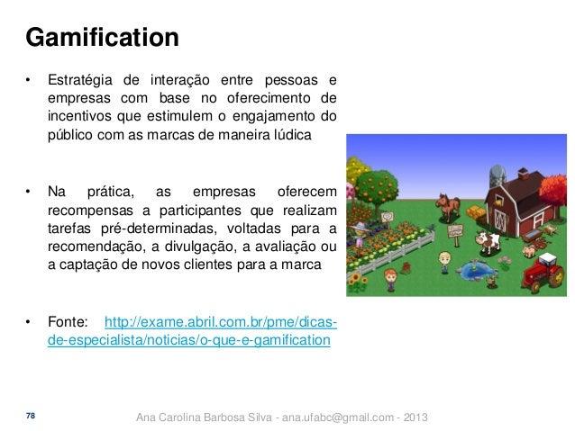 Gamification •  Estratégia de interação entre pessoas e empresas com base no oferecimento de incentivos que estimulem o en...
