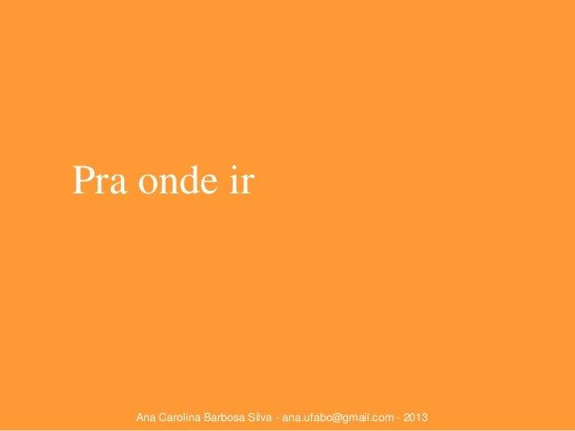Pra onde ir  Ana Carolina Barbosa Silva - ana.ufabc@gmail.com - 2013