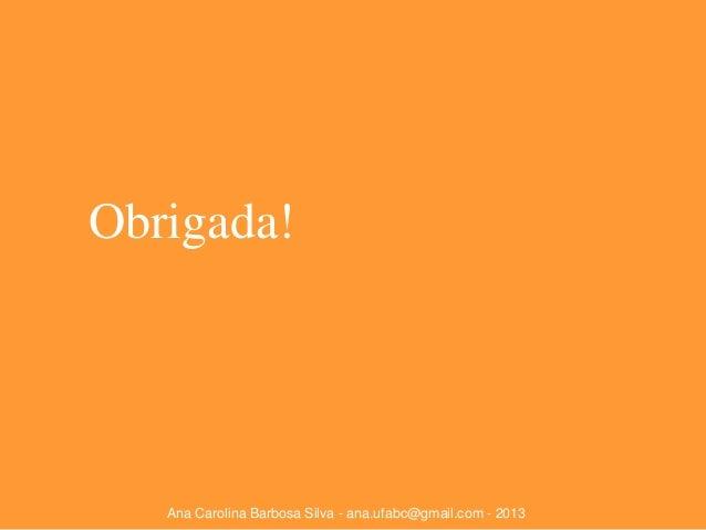 Obrigada!  Ana Carolina Barbosa Silva - ana.ufabc@gmail.com - 2013
