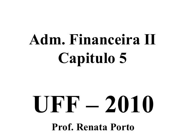 Adm. Financeira II   Capitulo 5UFF – 2010   Prof. Renata Porto