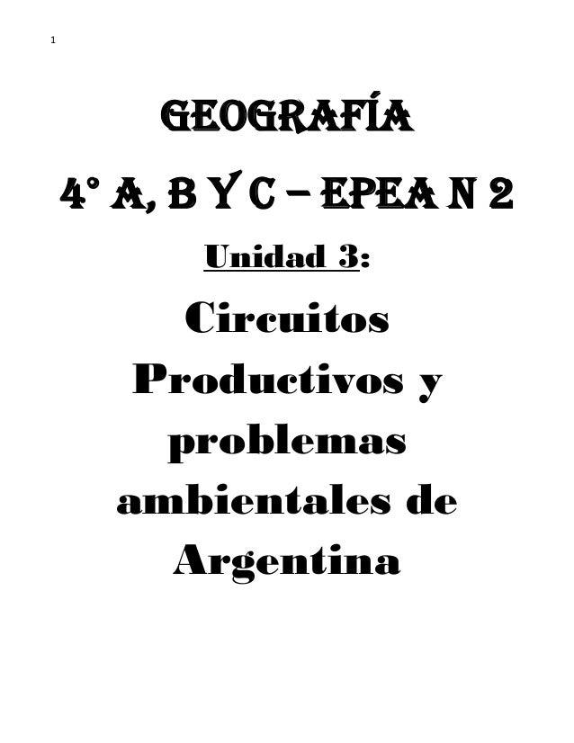 1  Geografía  4° A, B y C – EPEA N 2  Unidad 3:  Circuitos Productivos y problemas ambientales de Argentina