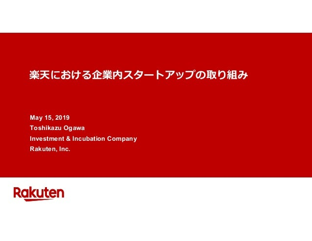楽天における企業内スタートアップの取り組み May 15, 2019 Toshikazu Ogawa Investment & Incubation Company Rakuten, Inc.