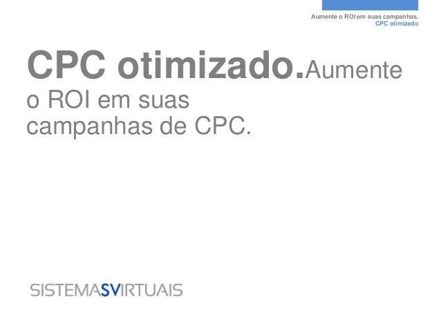 Aumente o ROI em suas campanhas.                                       CPC otimizadoCPC otimizado.Aumenteo ROI em suascamp...