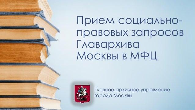 Прием социально- правовых запросов Главархива Москвы в МФЦ Главное архивное управление города Москвы