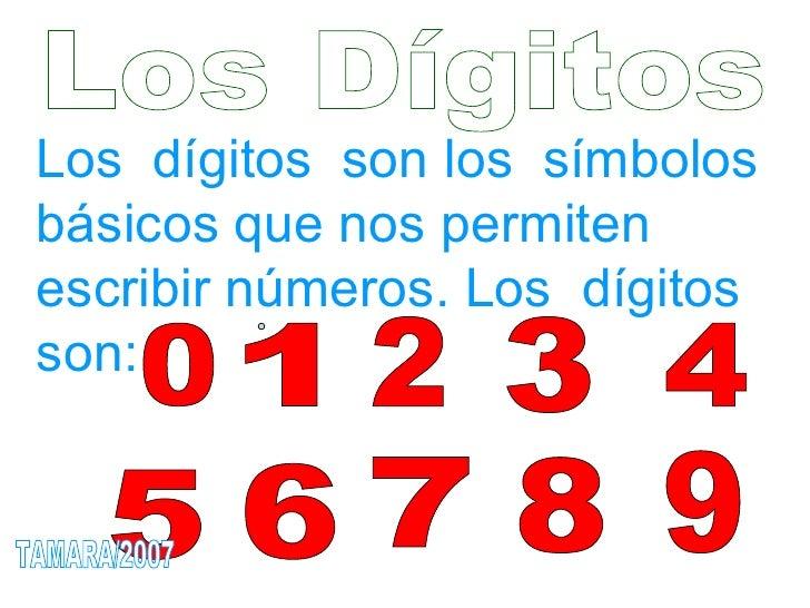 Los Dígitos Los  dígitos  son los  símbolos  básicos que nos permiten escribir números. Los  dígitos son:  1 0 2 3 4 5 6 7...