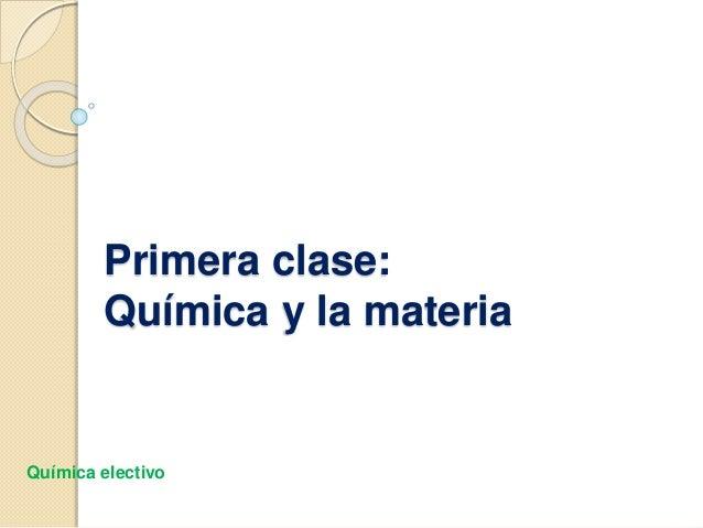 Primera clase: Química y la materia Química electivo