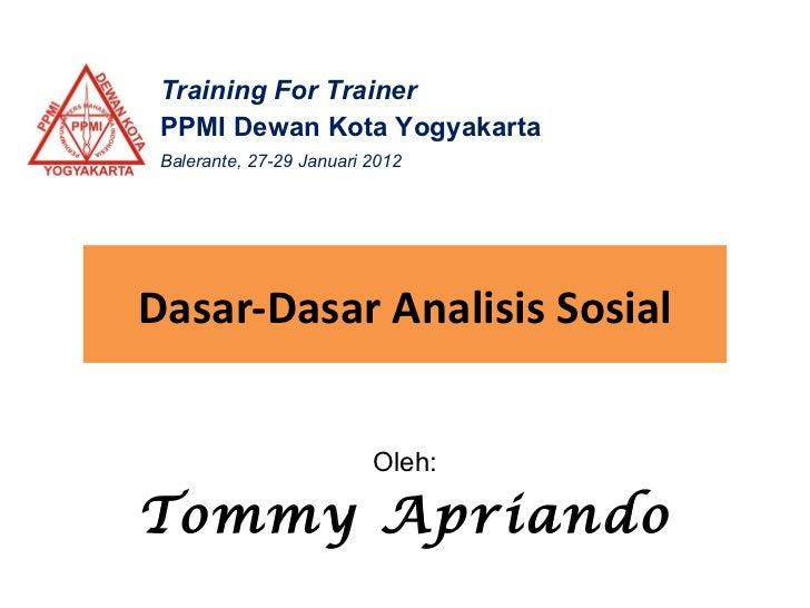 Dasar-Dasar Analisis Sosial Oleh: Tommy   Apriando Training For Trainer PPMI Dewan Kota Yogyakarta Balerante, 27-29 Januar...