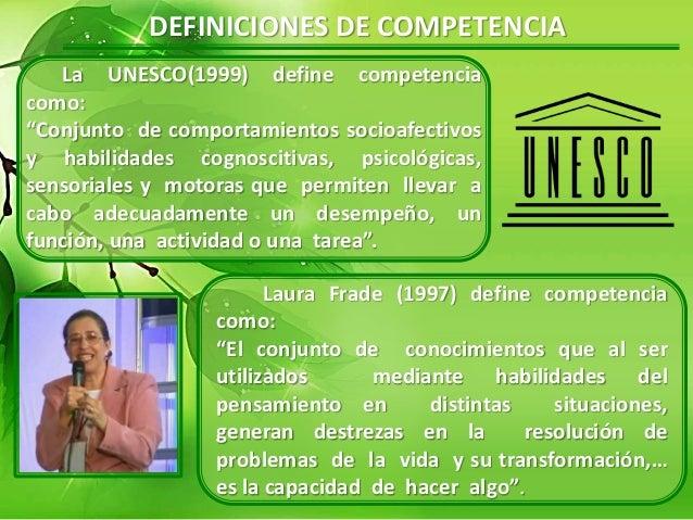 """DEFINICIONES DE COMPETENCIA La UNESCO(1999) define competencia como: """"Conjunto de comportamientos socioafectivos y habilid..."""
