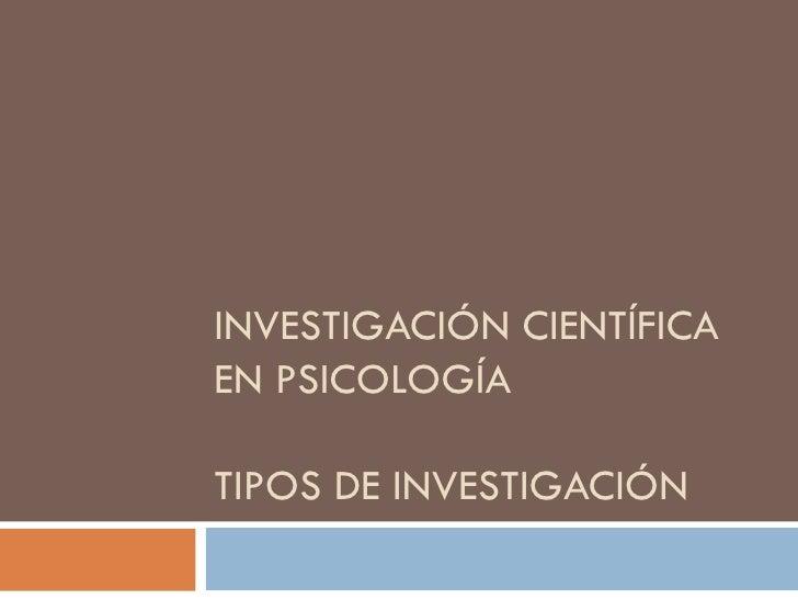 INVESTIGACIÓN CIENTÍFICAEN PSICOLOGÍATIPOS DE INVESTIGACIÓN