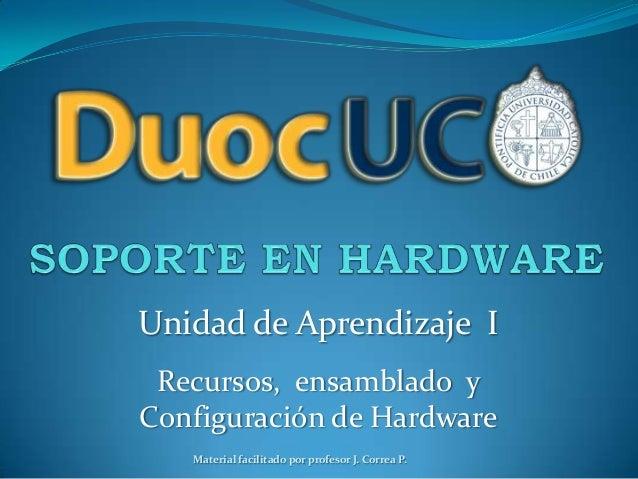 Unidad de Aprendizaje I Recursos, ensamblado y Configuración de Hardware Material facilitado por profesor J. Correa P.