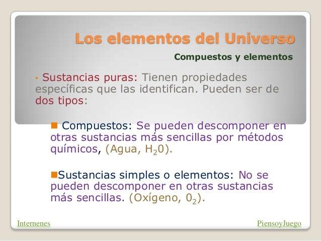 Los elementos del Universo Compuestos y elementos • Sustancias puras: Tienen propiedades específicas que las identifican. ...