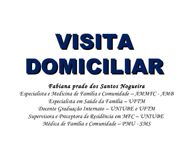 VISITA DOMICILIAR Fabiana prado dos Santos Nogueira Especialista e Medicina de Família e Comunidade – AMMFC - AMB Especial...