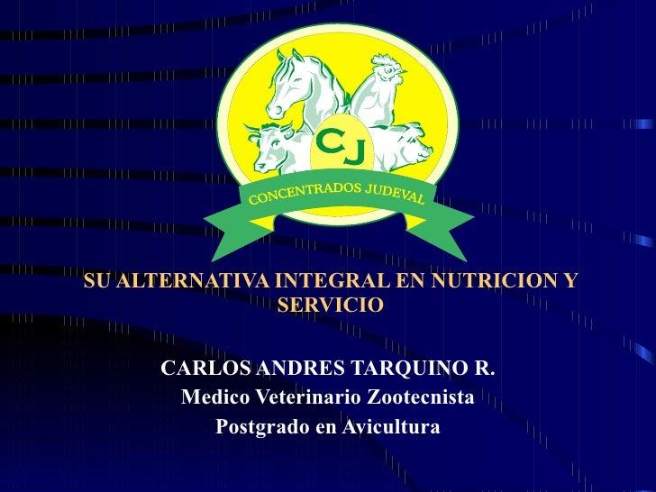 SU ALTERNATIVA INTEGRAL EN NUTRICION Y SERVICIO CARLOS ANDRES TARQUINO R. Medico Veterinario Zootecnista Postgrado en Avic...