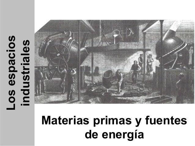 Los espacios industriales                Materias primas y fuentes                       de energía
