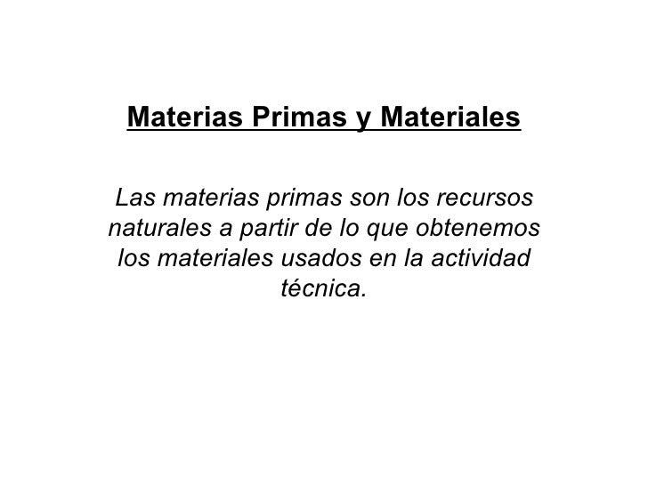 Materias Primas y Materiales Las materias primas son los recursos naturales a partir de lo que obtenemos los materiales us...